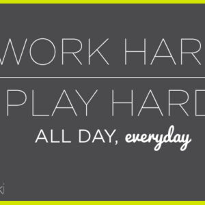 Work Hard | Play Hard: All Day, Everyday